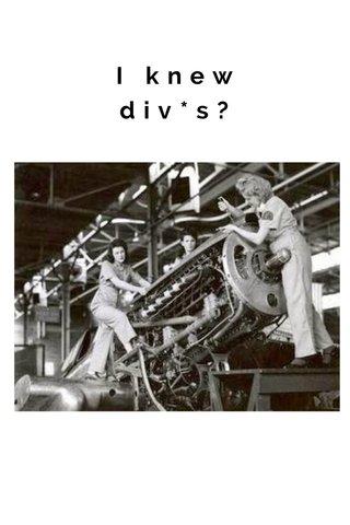 I knew div*s?