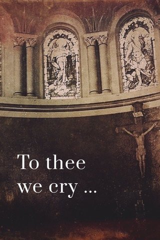To thee we cry ...