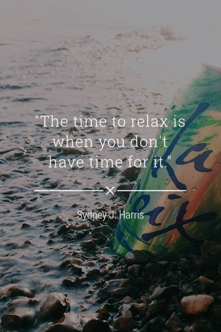 """""""The time to relax is when you don't have time for it."""" Sydney J. Harris"""