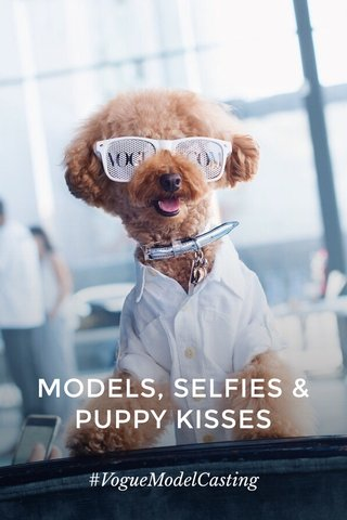 MODELS, SELFIES & PUPPY KISSES #VogueModelCasting