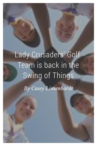 Lady Crusaders' Golf Team is back in the Swing of Things By Casey Linsenbardt