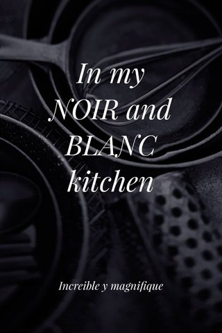 In my NOIR and BLANC kitchen Increible y magnifique