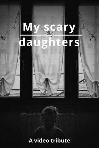 My scary daughters A video tribute