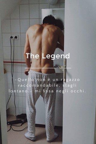 The Legend -Quello non è un ragazzo raccomandabile, stagli lontano.- mi fissa negli occhi. Non voglio dargli retta.