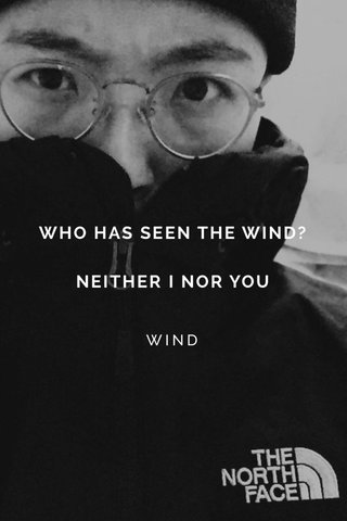 WHO HAS SEEN THE WIND?NEITHER I NOR YOU WIND