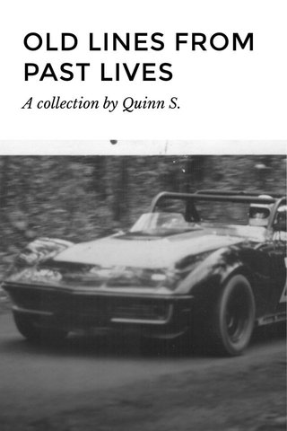 OLD LINES FROM PAST LIVES A collection by Quinn S.