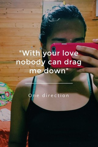 """""""With your love nobody can drag me down"""" One direction"""