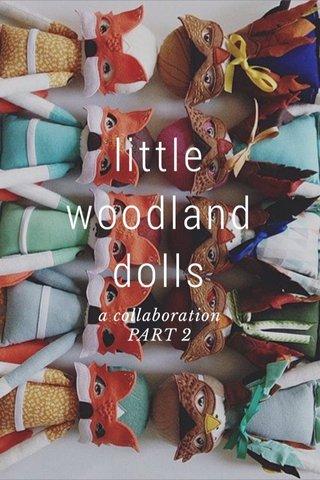 little woodland dolls a collaboration PART 2