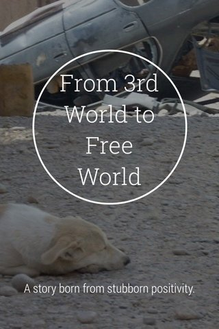 From 3rd World to Free World A story born from stubborn positivity.