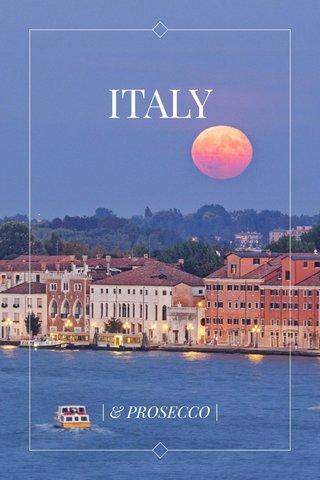 ITALY | & PROSECCO |