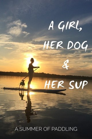 A GIRL, HER DOG & HER SUP A SUMMER OF PADDLING