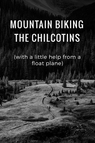 MOUNTAIN BIKING THE CHILCOTINS (with a little help from a float plane)