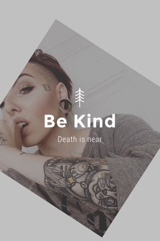 Be Kind Death is near
