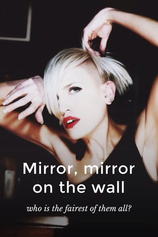 Mirror, mirror on the wall who is the fairest of them all?