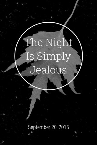 The Night Is Simply Jealous September 20, 2015