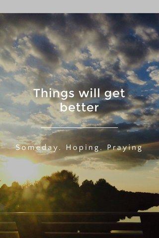 Things will get better Someday. Hoping. Praying