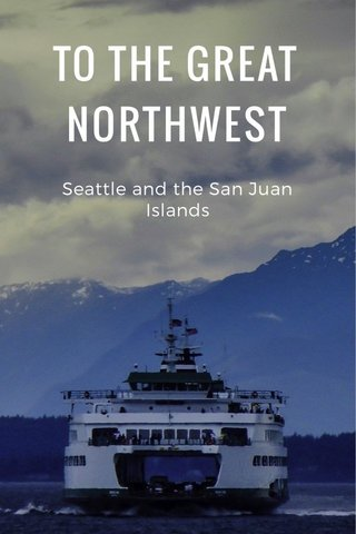 TO THE GREAT NORTHWEST Seattle and the San Juan Islands