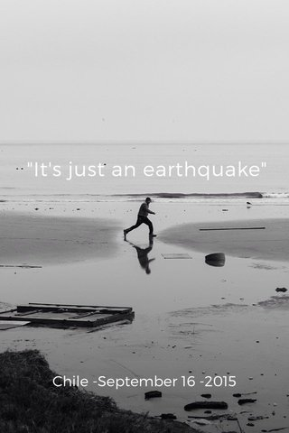 """""""It's just an earthquake"""" Chile -September 16 -2015"""