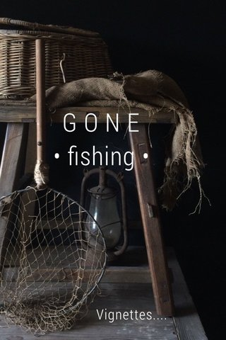 G O N E • fishing • Vignettes....