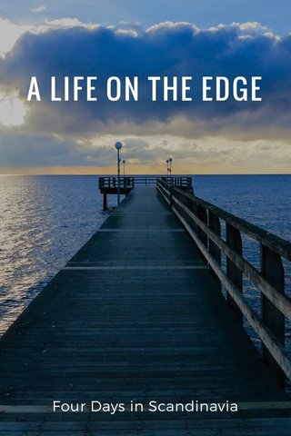 A LIFE ON THE EDGE Four Days in Scandinavia