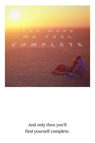 And only then you'll find yourself complete.