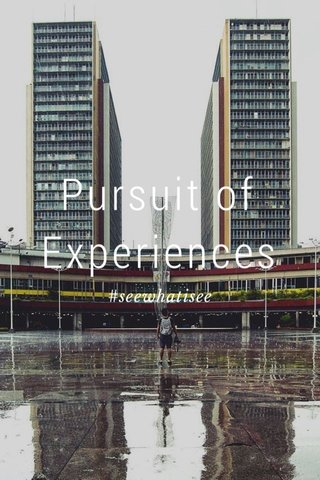 Pursuit of Experiences #seewhatisee