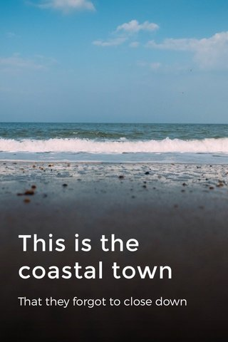This is the coastal town That they forgot to close down