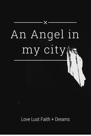 An Angel in my city. Love Lust Faith + Dreams