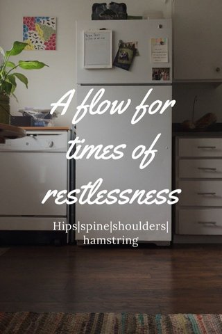 A flow for times of restlessness Hips|spine|shoulders|hamstring