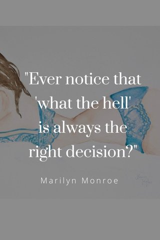 """""""Ever notice that 'what the hell' is always the right decision?"""" Marilyn Monroe"""