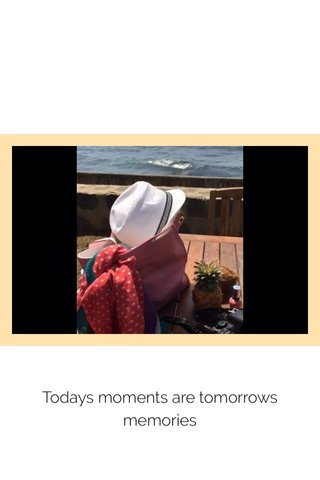 Todays moments are tomorrows memories