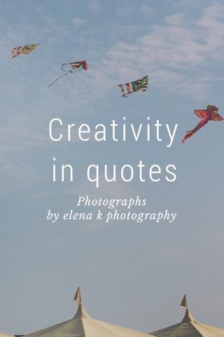 Creativity in quotes Photographs by elena k photography