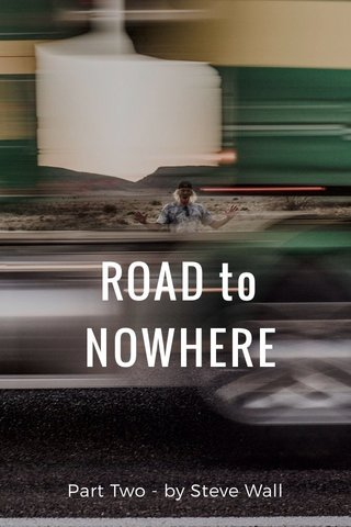 ROAD to NOWHERE Part Two - by Steve Wall