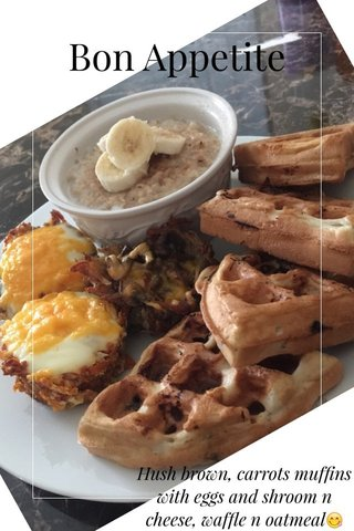 Bon Appetite Hush brown, carrots muffins with eggs and shroom n cheese, waffle n oatmeal😋