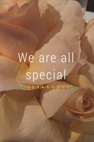 We are all special 🍃🍂🍂🍂🍂🍂🍂🍂🍂🍂🍃