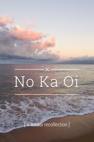 No Ka Oi [ A #maui recollection ]