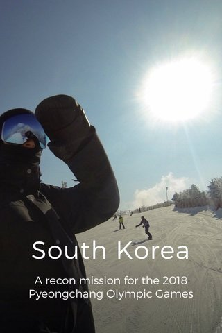 South Korea A recon mission for the 2018 Pyeongchang Olympic Games