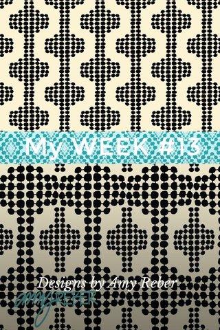My WEEK #13 Designs by Amy Reber