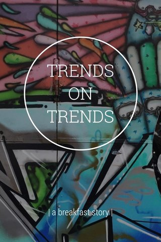 TRENDS ON TRENDS | a breakfast story |
