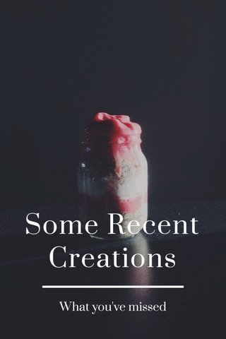 Some Recent Creations What you've missed