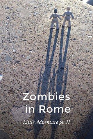 Zombies in Rome Little Adventure pt. II