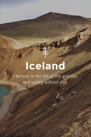 Iceland I believe in the life of the grasses and spring without end.