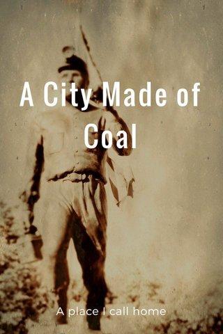 A City Made of Coal A place I call home
