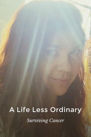 A Life Less Ordinary Surviving Cancer