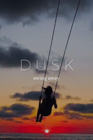 DUSK swing away