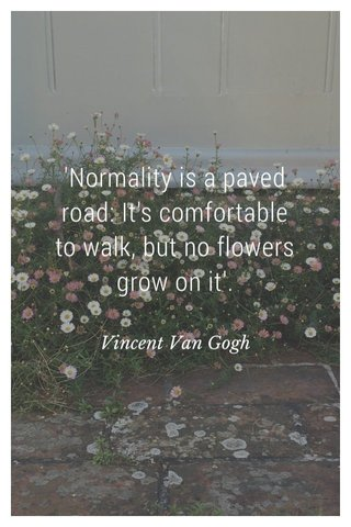 'Normality is a paved road: It's comfortable to walk, but no flowers grow on it'. Vincent Van Gogh