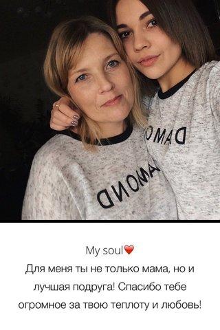 My soul❤️ Для меня ты не только мама, но и лучшая подруга! Спасибо тебе огромное за твою теплоту и любовь!