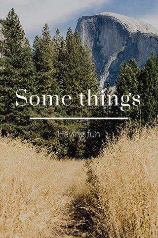 Some things Having fun
