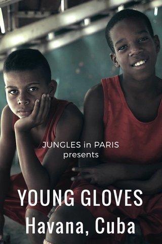 YOUNG GLOVES Havana, Cuba JUNGLES in PARIS presents