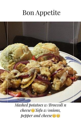 Bon Appetite Mashed potatoes w/Broccoli n cheese😋Tofu w/onions, pepper and cheese😋😋